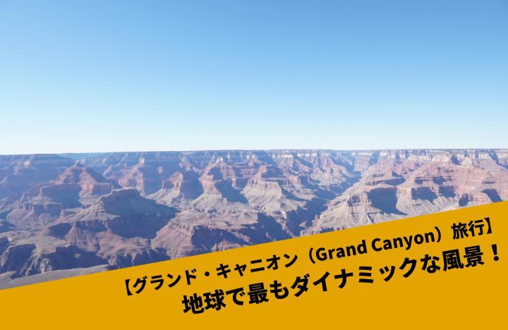 【グランド・キャニオン(Grand Canyon)旅行】地球で最もダイナミックな風景!
