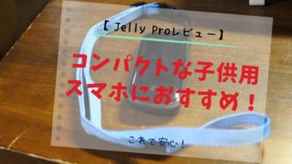 【Jelly Proレビュー】コンパクトな子供用スマホにおすすめ!【これで安心】