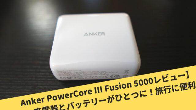 Anker PowerCore III Fusion 5000レビュー】充電器とバッテリーがひとつに!旅行に便利