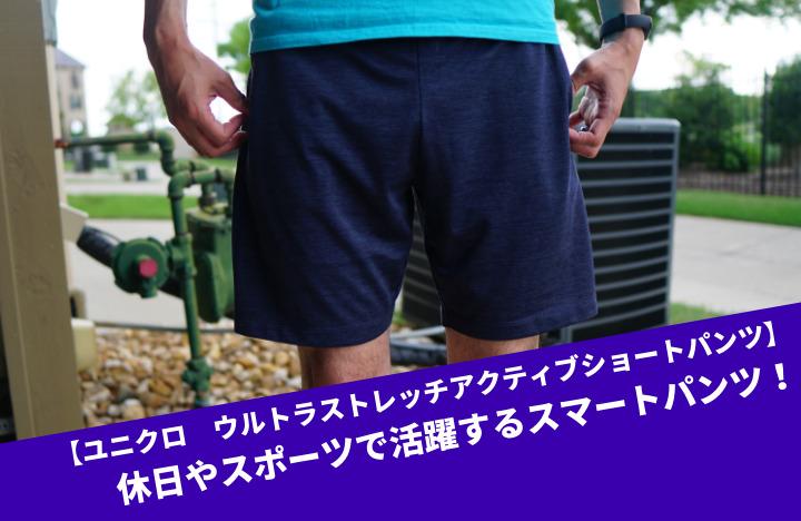 【ユニクロ ウルトラストレッチアクティブショートパンツ】休日やスポーツで活躍するスマートパンツ!